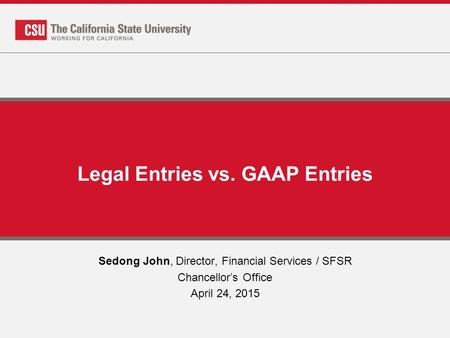 Legal Entries vs. GAAP Entries Sedong John, Director, Financial Services / SFSR Chancellor's Office April 24, 2015.