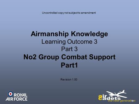 Airmanship Knowledge Learning Outcome 3 Part 3 No2 Group Combat Support Part1 Uncontrolled copy not subject to amendment Revision 1.00.