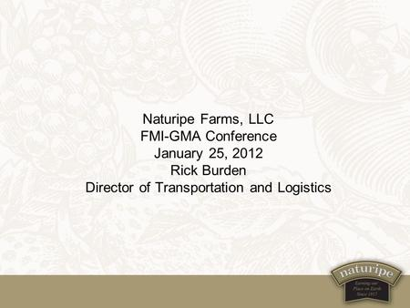 Naturipe Farms, LLC FMI-GMA Conference January 25, 2012 Rick Burden Director of Transportation and Logistics.
