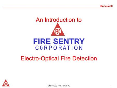 1HONEYWELL - CONFIDENTIAL 1 An Introduction to FIRE SENTRY C 0 R P O R A T I O N Electro-Optical Fire Detection.