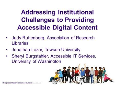Addressing Institutional Challenges to Providing Accessible Digital Content Judy Ruttenberg, Association of Research Libraries Jonathan Lazar, Towson University.