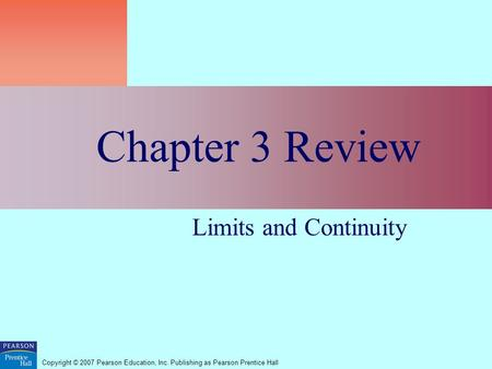 Copyright © 2007 Pearson Education, Inc. Publishing as Pearson Prentice Hall Chapter 3 Review Limits and Continuity.