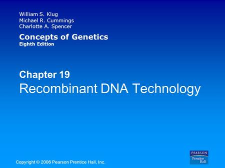 William S. Klug Michael R. Cummings Charlotte A. Spencer Concepts of Genetics Eighth Edition Chapter 19 Recombinant DNA Technology Copyright © 2006 Pearson.