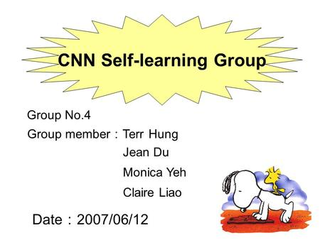 Date : 2007/06/12 CNN Self-learning Group Group No.4 Group member : Terr Hung Claire Liao Jean Du Monica Yeh.