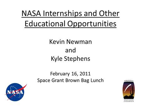 NASA Internships and Other Educational Opportunities Kevin Newman and Kyle Stephens February 16, 2011 Space Grant Brown Bag Lunch.