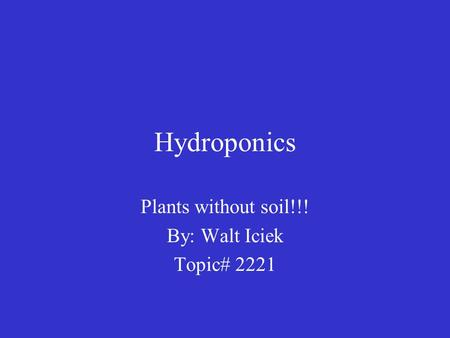 Hydroponics Plants without soil!!! By: Walt Iciek Topic# 2221.