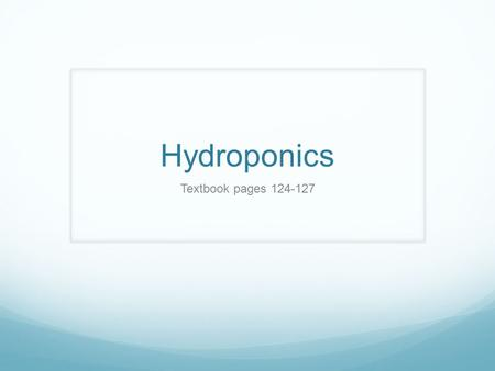 Hydroponics Textbook pages 124-127. Essential Questions: What is hydroponics? What are the advantages and disadvantages associated with hydroponics? What.