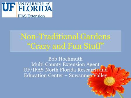 "Non-Traditional Gardens ""Crazy and Fun Stuff"" Bob Hochmuth Multi County Extension Agent UF/IFAS North Florida Research and Education Center – Suwannee."