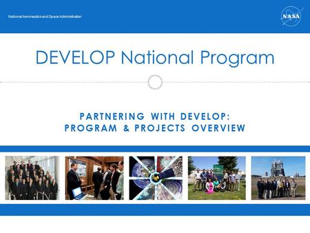 PARTNERING WITH DEVELOP: PROGRAM & PROJECTS OVERVIEW DEVELOP National Program National Aeronautics and Space Administration.