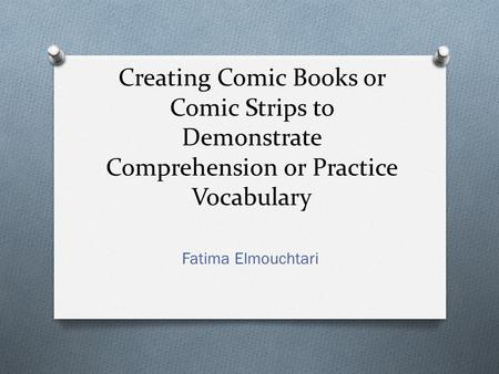 Creating Comic Books or Comic Strips to Demonstrate Comprehension or Practice Vocabulary Fatima Elmouchtari.