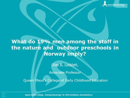 What do 19% men among the staff in the nature and outdoor preschools in Norway imply? Olav B. Lysklett, Associate Professor Queen Maud's College of Early.