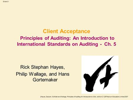 [Hayes, Dassen, Schilder and Wallage, Principles of Auditing An Introduction to ISAs, edition 2.1] © Pearson Education Limited 2007 Slide 5.1 Client Acceptance.
