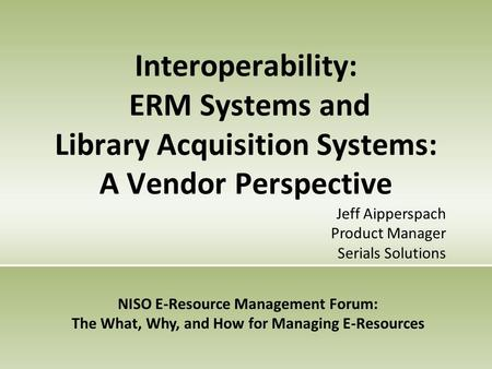 Interoperability: ERM Systems and Library Acquisition Systems: A Vendor Perspective NISO E-Resource Management Forum: The What, Why, and How for Managing.