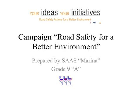 "Campaign ""Road Safety for a Better Environment"" Prepared by SAAS ""Marina"" Grade 9 ""A"""