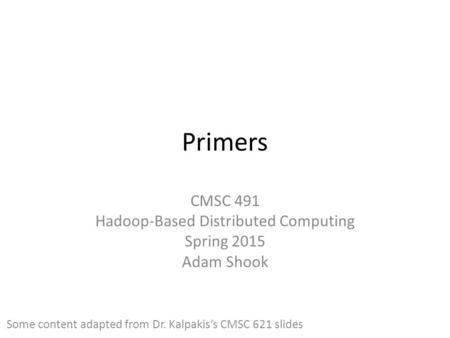 Primers CMSC 491 Hadoop-Based Distributed Computing Spring 2015 Adam Shook Some content adapted from Dr. Kalpakis's CMSC 621 slides.