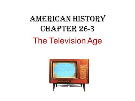 American History Chapter 2 6-3 The Television Age.