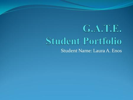 Student Name: Laura A. Enos. G.A.T.E. Student Portfolio Welcome to our Virtual Wiki-Classroom Visit us anytime at www.gate2learning.pbworks.comwww.gate2learning.pbworks.com.