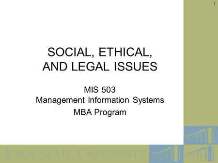 1 SOCIAL, ETHICAL, AND LEGAL ISSUES MIS 503 Management Information Systems MBA Program.