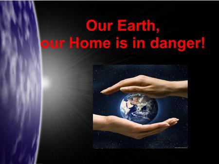 Our Earth, our Home is in danger!. Our Earth was healthy and beautifull for many, many years, until the mankind decided that they know better what the.