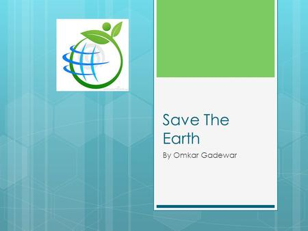 Save The Earth By Omkar Gadewar. About Earth  We are so lucky to have planet earth as our home but sadly pollution and other stuff is damaging our earth.
