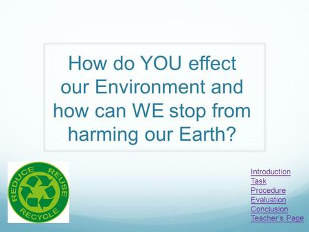 How do YOU effect our Environment and how can WE stop from harming our Earth? Introduction Task Procedure Evaluation Conclusion Teacher's Page.