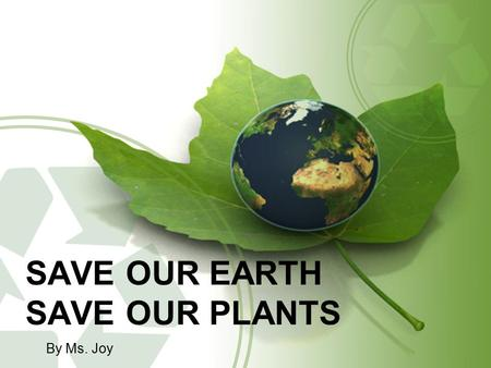 SAVE OUR EARTH SAVE OUR PLANTS By Ms. Joy. We cannot live without plants.