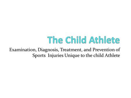 Examination, Diagnosis, Treatment, and Prevention of Sports Injuries Unique to the child Athlete.