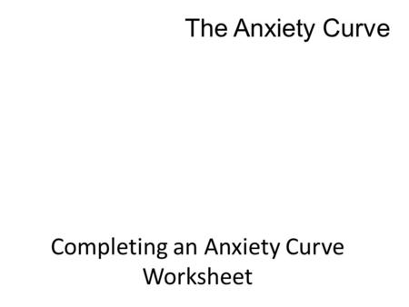 Completing an Anxiety Curve Worksheet The Anxiety Curve.