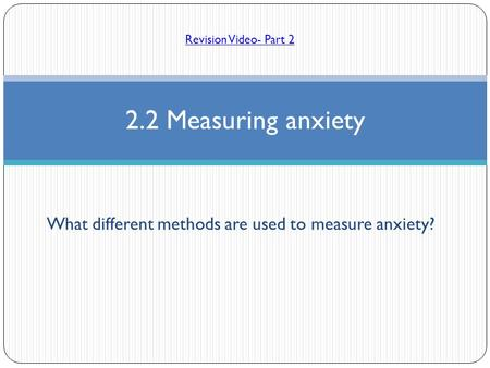 What different methods are used to measure anxiety? 2.2 Measuring anxiety Revision Video- Part 2.
