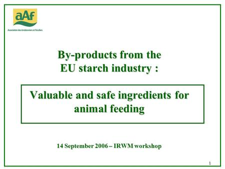 UONA CHRD/NSA 03/02 1 By-products from the EU starch industry : Valuable and safe ingredients for animal feeding 14 September 2006 – IRWM workshop.