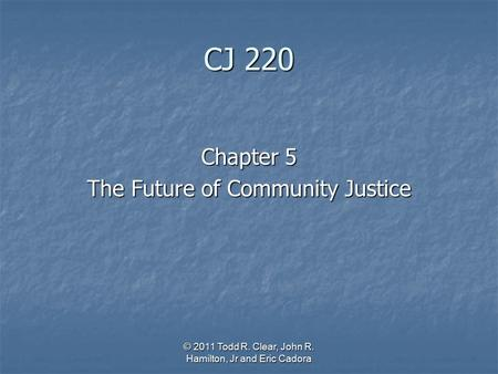 CJ 220 Chapter 5 The Future of Community Justice © 2011 Todd R. Clear, John R. Hamilton, Jr and Eric Cadora.