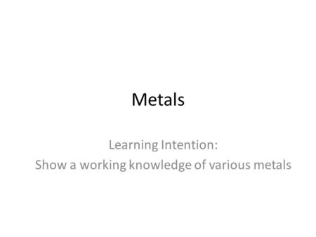 Metals Learning Intention: Show a working knowledge of various metals.
