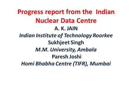 Progress report from the Indian Nuclear Data Centre A. K. JAIN Indian Institute of Technology Roorkee Sukhjeet Singh M.M. University, Ambala Paresh Joshi.