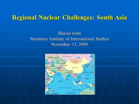 Regional Nuclear Challenges: South Asia Sharad Joshi Monterey Institute of International Studies November 13, 2009.