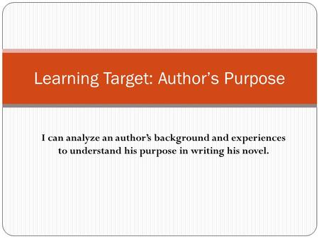 I can analyze an author's background and experiences to understand his purpose in writing his novel. Learning Target: Author's Purpose.