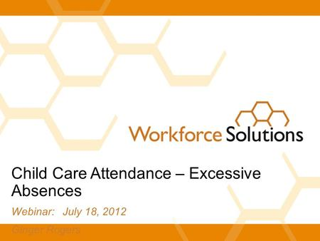 Child Care Attendance – Excessive Absences Webinar: July 18, 2012 Ginger Rogers.