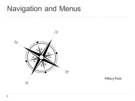Navigation and Menus Hillary Funk. Agenda  Overview of Navigation and Menus  Types of Navigation  What good navigation includes  Navigation Stress.