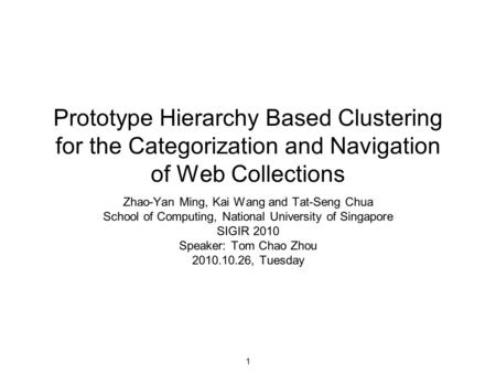 1 Prototype Hierarchy Based Clustering for the Categorization and Navigation of Web Collections Zhao-Yan Ming, Kai Wang and Tat-Seng Chua School of Computing,