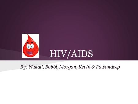 HIV/AIDS By: Nahall, Bobbi, Morgan, Kevin & Pawandeep.