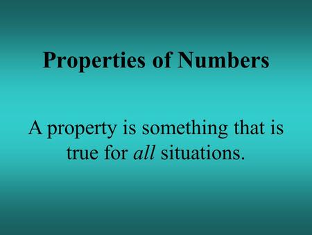 Properties of Numbers A property is something that is true for all situations.