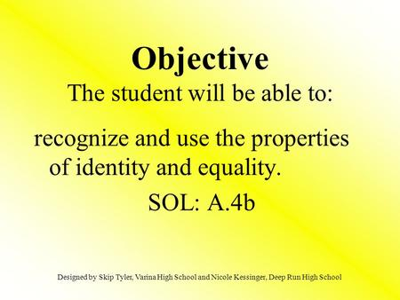 Objective The student will be able to: recognize and use the properties of identity and equality. SOL: A.4b Designed by Skip Tyler, Varina High School.