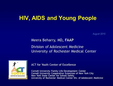 HIV, AIDS and Young People August 2010 Meera Beharry, MD, FAAP Division of Adolescent Medicine University of Rochester Medical Center ACT for Youth Center.