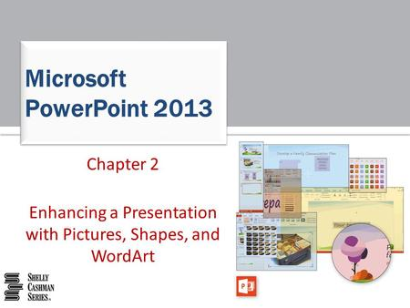 Chapter 2 Enhancing a Presentation with Pictures, Shapes, and WordArt Microsoft PowerPoint 2013.