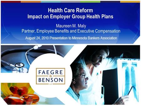 Health Care Reform Impact on Employer Group Health Plans Maureen M. Maly Partner, Employee Benefits and Executive Compensation August 24, 2010 Presentation.