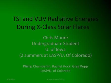 TSI and VUV Radiative Energies During X-Class Solar Flares Chris Moore Undergraduate Student U. of Iowa (2 summers at LASP/U. Of Colorado) Phillip Chamberlin,