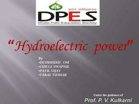 """ Hydroelectric power "" Under the guidance of Prof. P. V. Kulkarni By DESHMUKH OM CHILLE SWAPNIL PATIL VIJAY TARAL TUSHAR."