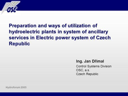Preparation and ways of utilization of hydroelectric plants in system of ancillary services in Electric power system of Czech Republic Ing. Jan Dřímal.