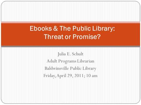 Julia E. Schult Adult Programs Librarian Baldwinsville Public Library Friday, April 29, 2011; 10 am Ebooks & The Public Library: Threat or Promise?