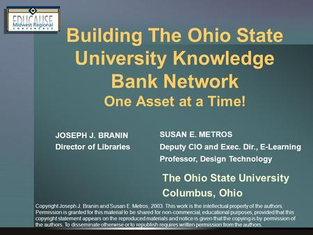 Building The Ohio State University Knowledge Bank Network One Asset at a Time! JOSEPH J. BRANIN Director of Libraries SUSAN E. METROS Deputy CIO and Exec.