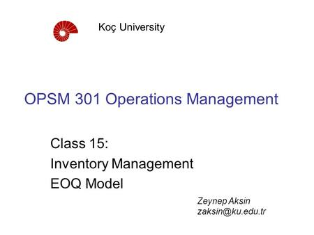 OPSM 301 Operations Management Class 15: Inventory Management EOQ Model Koç University Zeynep Aksin